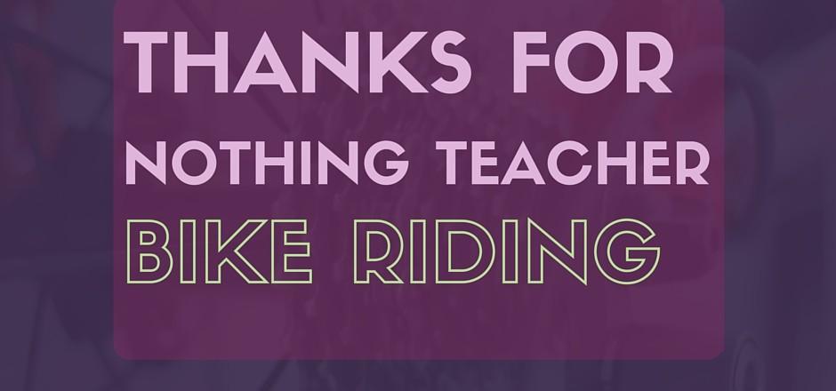 Bike riding: Thanks for nothing teacher!